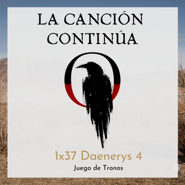 La Canción Continúa 1x37 - Daenerys IV de Juego de Tronos