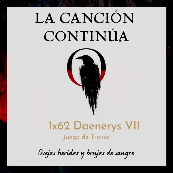 La Canción Continúa 1x62 - Daenerys VII de Juego de Tronos