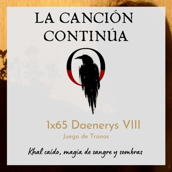 La Canción Continúa 1x65 - Daenerys VIII de Juego de Tronos