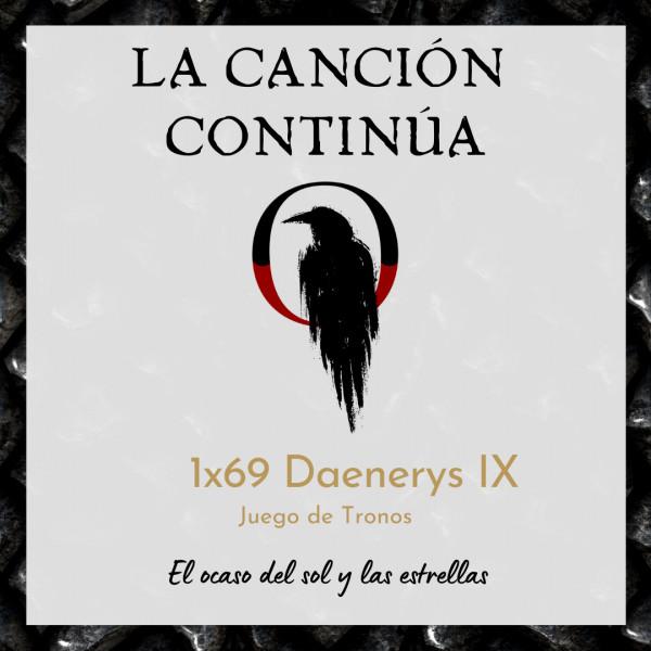 La Canción Continúa 1x69 - Daenerys IX de Juego de Tronos