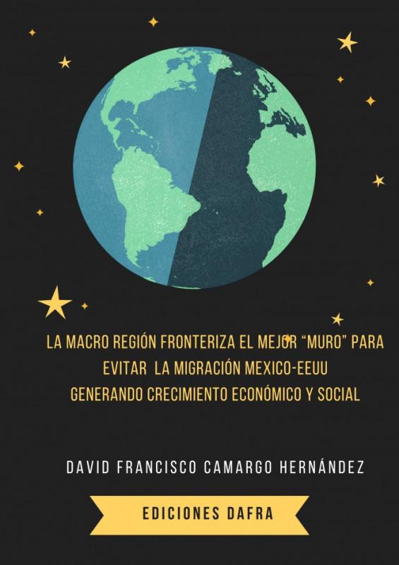 La macro región fronteriza  el mejor muro para evitar la migración generando crecimiento económico entre EEUU Y MÉXICO