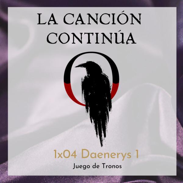 La Canción Continúa 1x04 - Daenerys I de Juego de Tronos