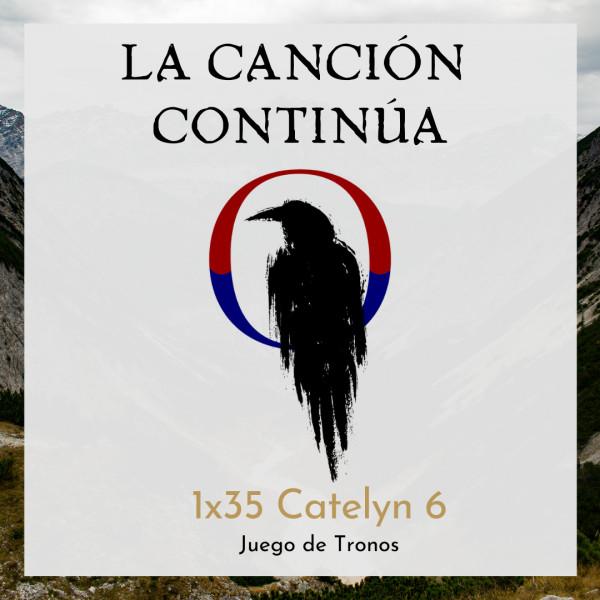 La Canción Continúa 1x35 - Catelyn VI de Juego de Tronos